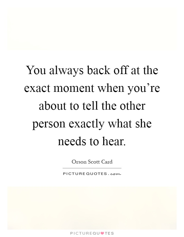 You always back off at the exact moment when you're about to tell the other person exactly what she needs to hear Picture Quote #1