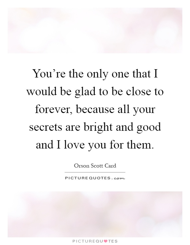 You're the only one that I would be glad to be close to forever, because all your secrets are bright and good and I love you for them Picture Quote #1