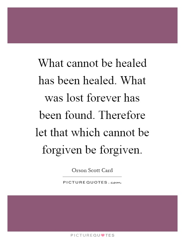 What cannot be healed has been healed. What was lost forever has been found. Therefore let that which cannot be forgiven be forgiven Picture Quote #1