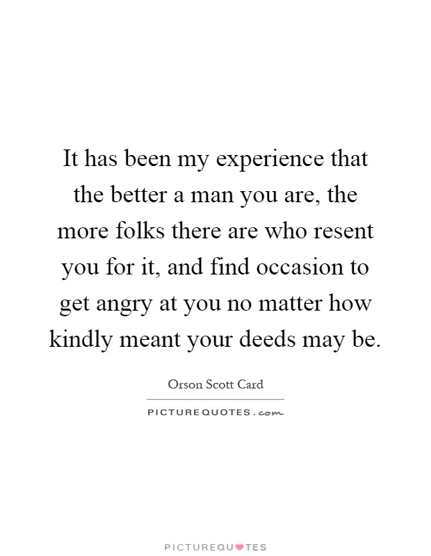 It has been my experience that the better a man you are, the more folks there are who resent you for it, and find occasion to get angry at you no matter how kindly meant your deeds may be Picture Quote #1