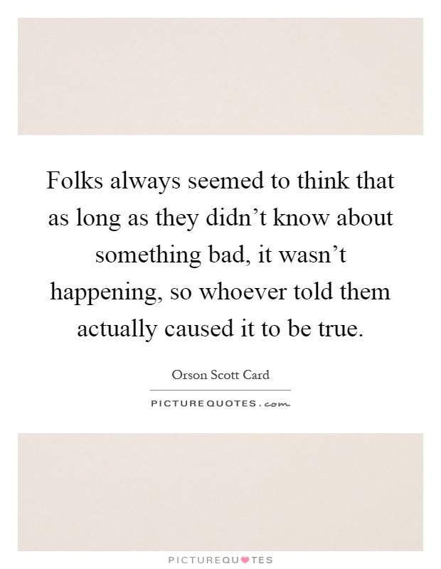Folks always seemed to think that as long as they didn't know about something bad, it wasn't happening, so whoever told them actually caused it to be true Picture Quote #1