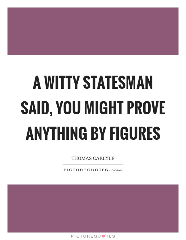 A witty statesman said, you might prove anything by figures Picture Quote #1