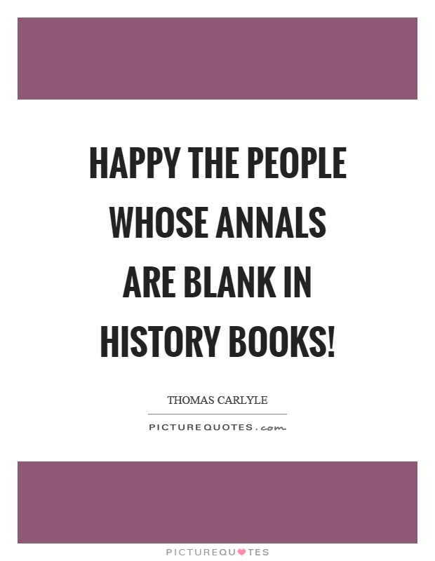 Happy the people whose annals are blank in history books! Picture Quote #1