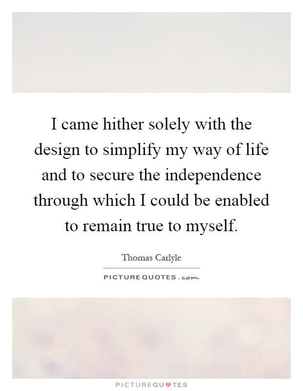 I came hither solely with the design to simplify my way of life and to secure the independence through which I could be enabled to remain true to myself Picture Quote #1