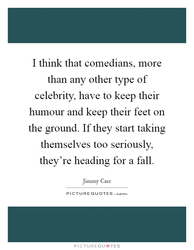 I think that comedians, more than any other type of celebrity, have to keep their humour and keep their feet on the ground. If they start taking themselves too seriously, they're heading for a fall Picture Quote #1