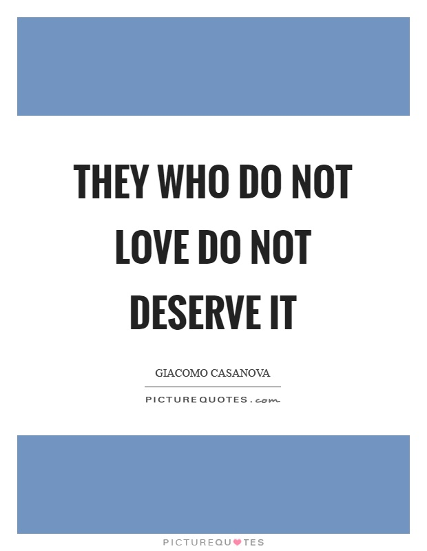 They who do not love do not deserve it Picture Quote #1