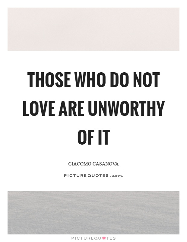 Quotes For Unworthy Friends : Those who do not love are unworthy of it picture quotes