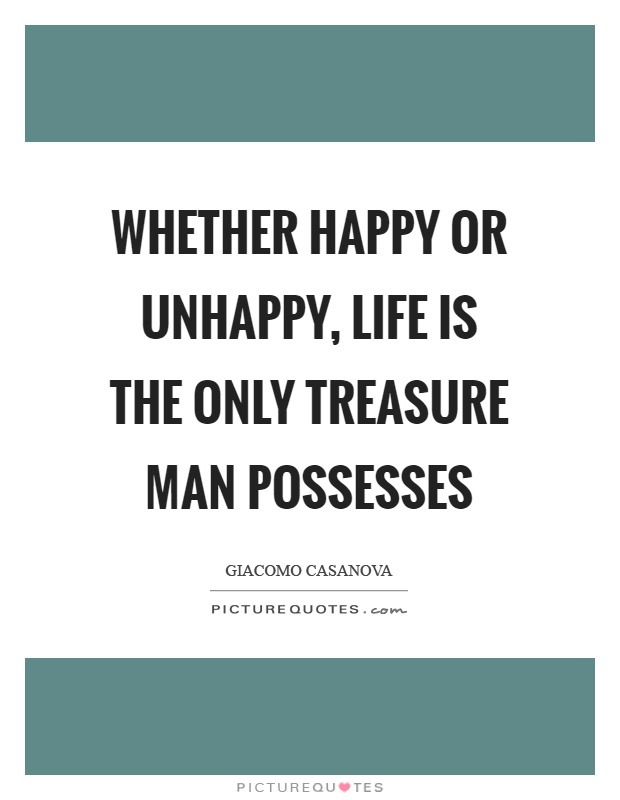 Whether happy or unhappy, life is the only treasure man possesses Picture Quote #1