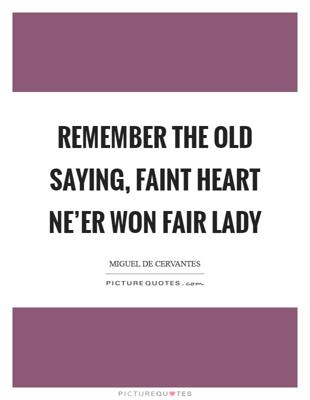 Remember the old saying, faint heart ne'er won fair lady Picture Quote #1