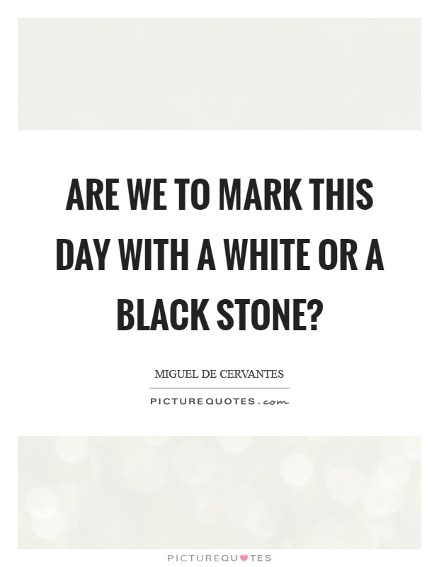 Are we to mark this day with a white or a black stone? Picture Quote #1