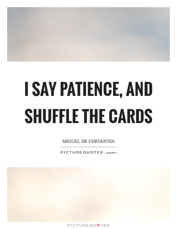 I say patience, and shuffle the cards Picture Quote #1