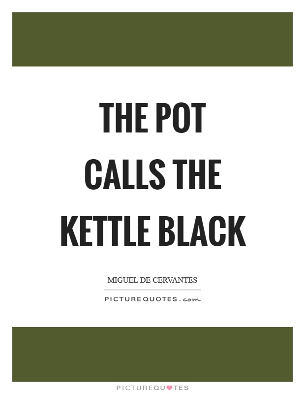 The pot calls the kettle black Picture Quote #1