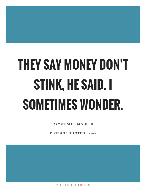 They say money don't stink, he said. I sometimes wonder Picture Quote #1
