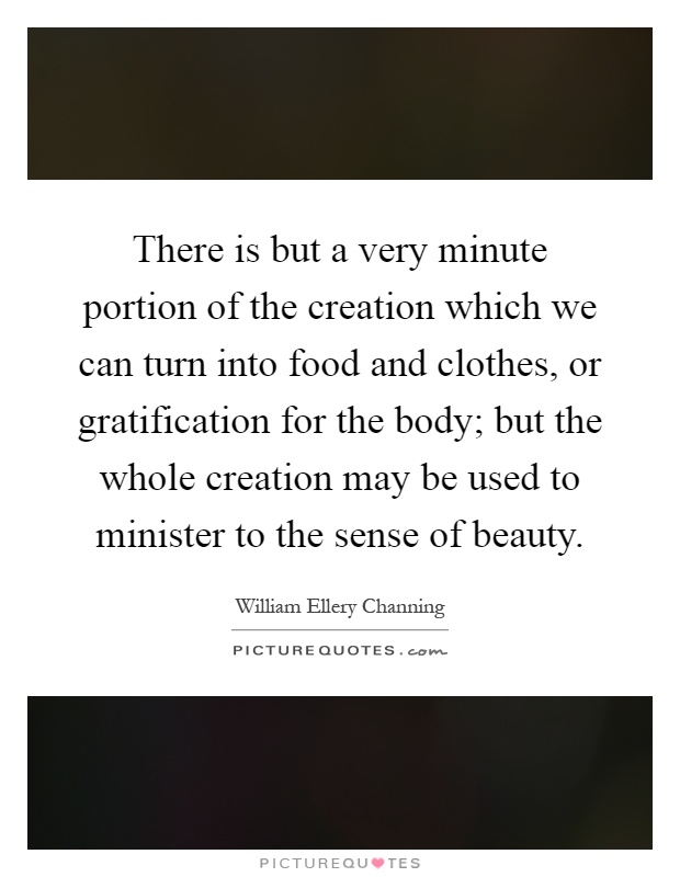 There is but a very minute portion of the creation which we can turn into food and clothes, or gratification for the body; but the whole creation may be used to minister to the sense of beauty Picture Quote #1