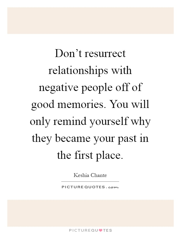 Don't resurrect relationships with negative people off of good memories. You will only remind yourself why they became your past in the first place Picture Quote #1