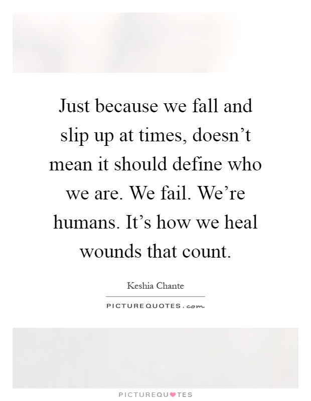 Just because we fall and slip up at times, doesn't mean it should define who we are. We fail. We're humans. It's how we heal wounds that count Picture Quote #1