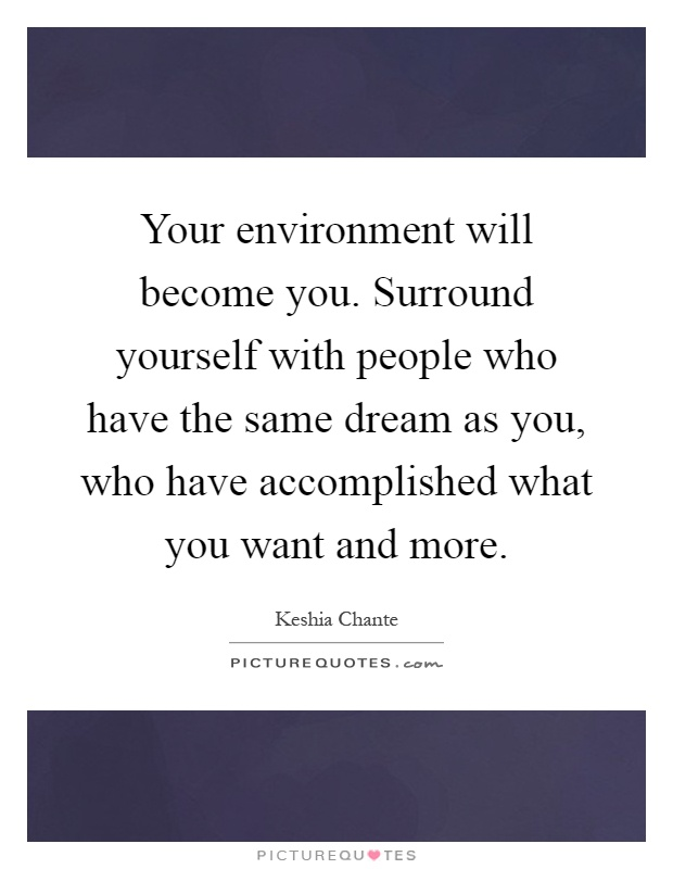 Your environment will become you. Surround yourself with people who have the same dream as you, who have accomplished what you want and more Picture Quote #1