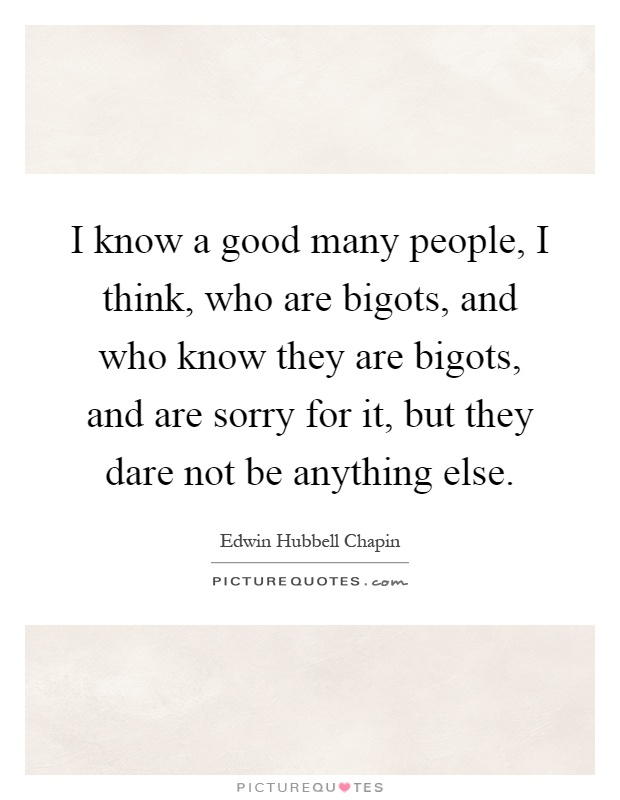 I know a good many people, I think, who are bigots, and who know they are bigots, and are sorry for it, but they dare not be anything else Picture Quote #1