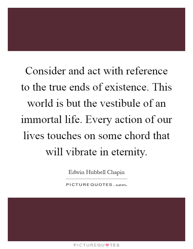 Consider and act with reference to the true ends of existence. This world is but the vestibule of an immortal life. Every action of our lives touches on some chord that will vibrate in eternity Picture Quote #1