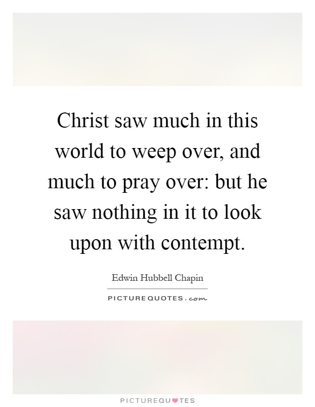 Christ saw much in this world to weep over, and much to pray over: but he saw nothing in it to look upon with contempt Picture Quote #1