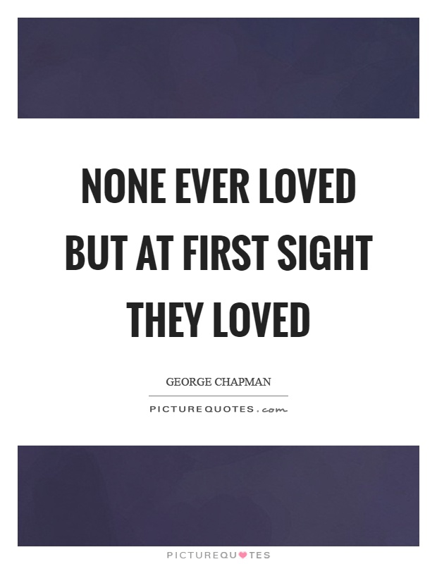 None ever loved but at first sight they loved Picture Quote #1