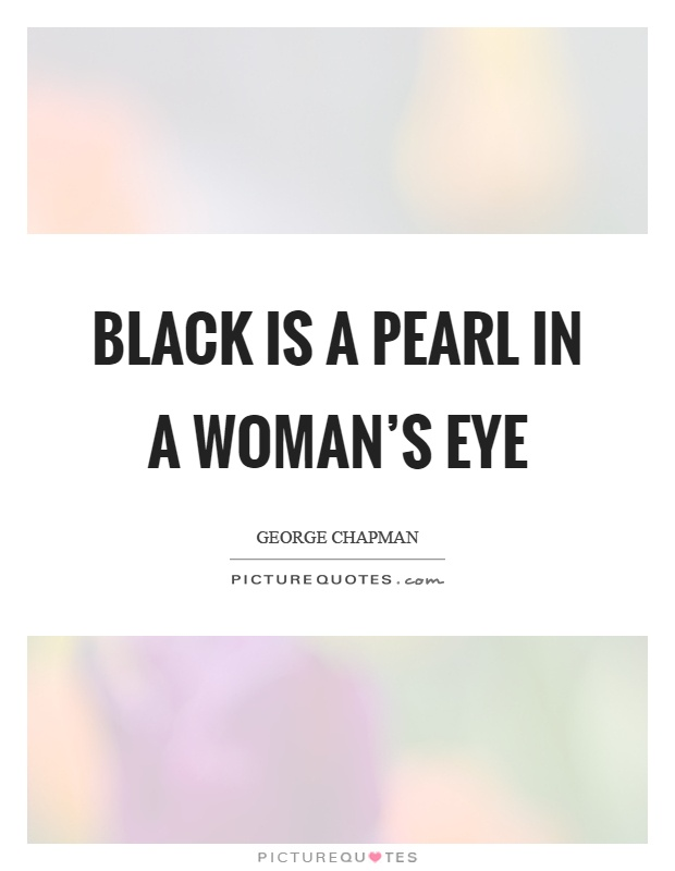 Black is a pearl in a woman's eye Picture Quote #1