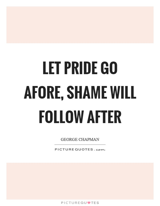 Let pride go afore, shame will follow after Picture Quote #1