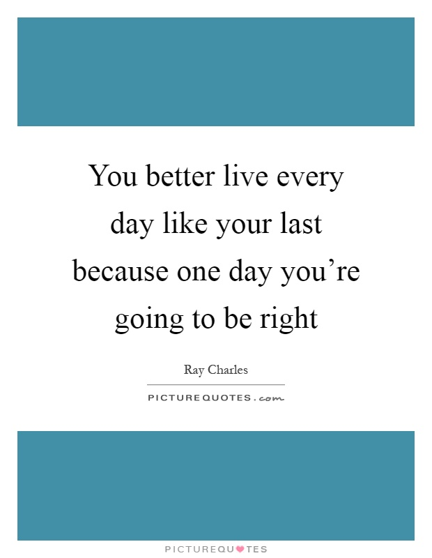 You better live every day like your last because one day you're going to be right Picture Quote #1