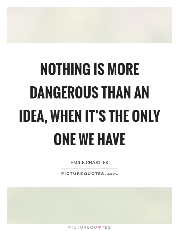 Nothing is more dangerous than an idea, when it's the only one we have Picture Quote #1
