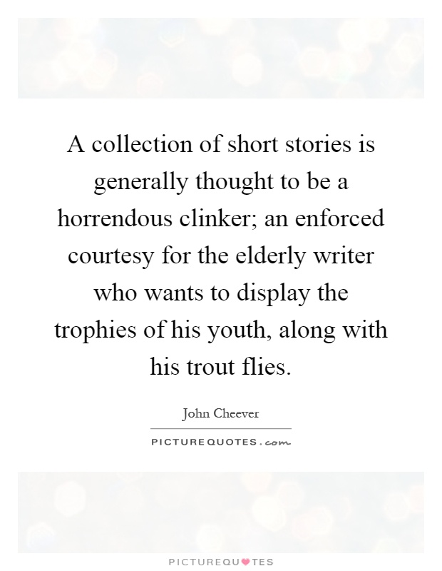 A collection of short stories is generally thought to be a horrendous clinker; an enforced courtesy for the elderly writer who wants to display the trophies of his youth, along with his trout flies Picture Quote #1