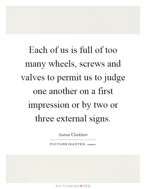 Each of us is full of too many wheels, screws and valves to permit us to judge one another on a first impression or by two or three external signs Picture Quote #1
