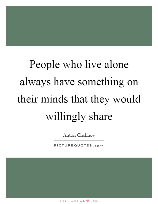 People who live alone always have something on their minds that they would willingly share Picture Quote #1