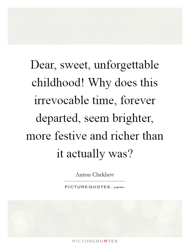 Dear, sweet, unforgettable childhood! Why does this irrevocable time, forever departed, seem brighter, more festive and richer than it actually was? Picture Quote #1