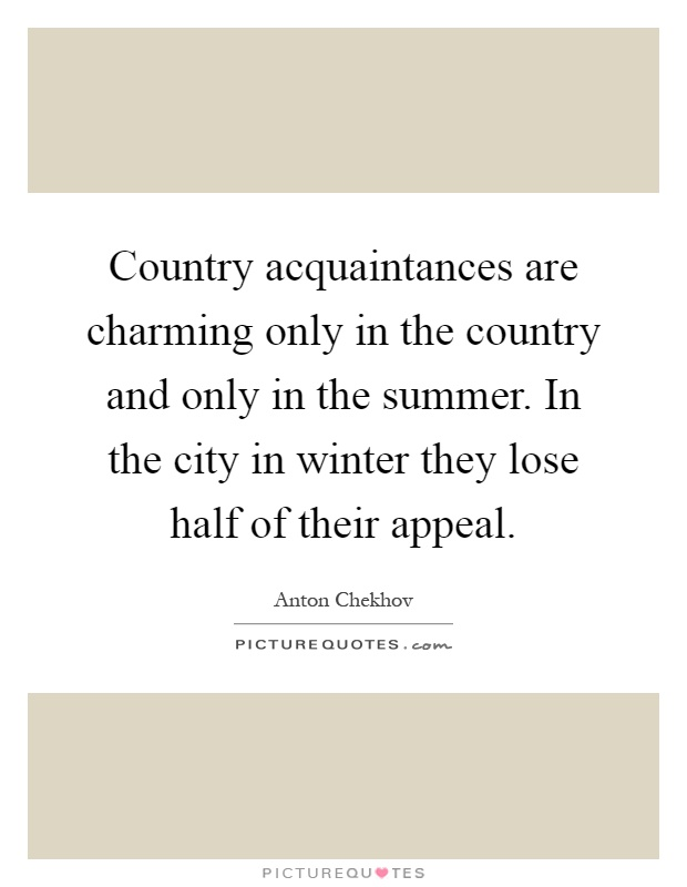 Country acquaintances are charming only in the country and only in the summer. In the city in winter they lose half of their appeal Picture Quote #1