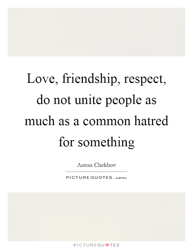 Love, friendship, respect, do not unite people as much as a common hatred for something Picture Quote #1