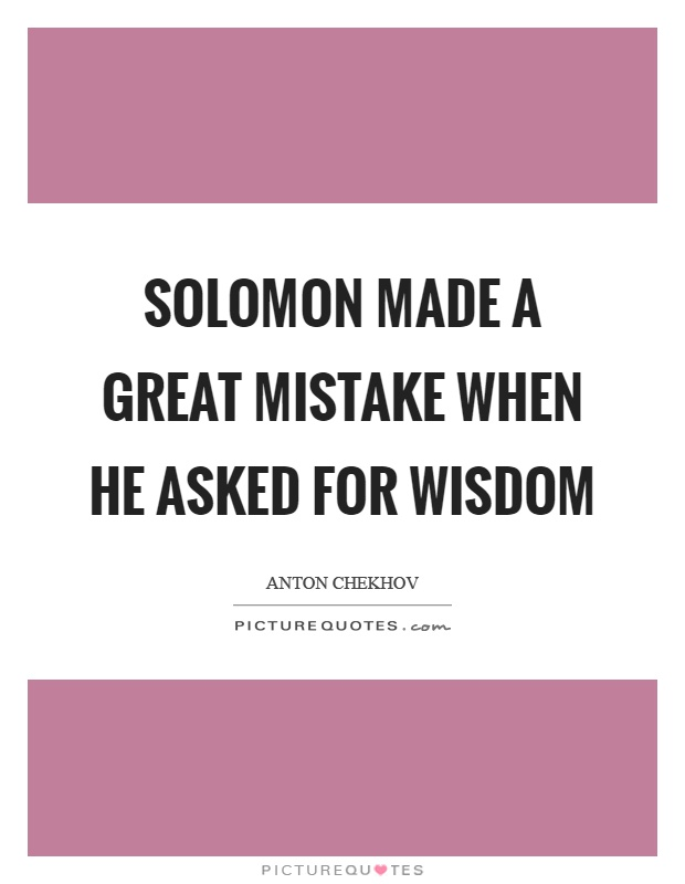 Solomon made a great mistake when he asked for wisdom Picture Quote #1
