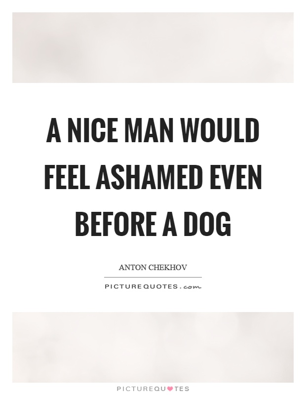 A nice man would feel ashamed even before a dog Picture Quote #1