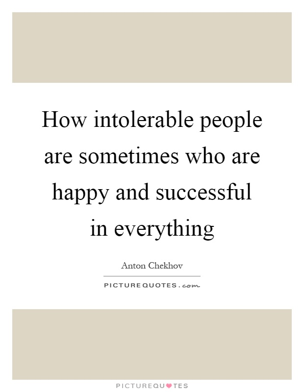 How intolerable people are sometimes who are happy and successful in everything Picture Quote #1