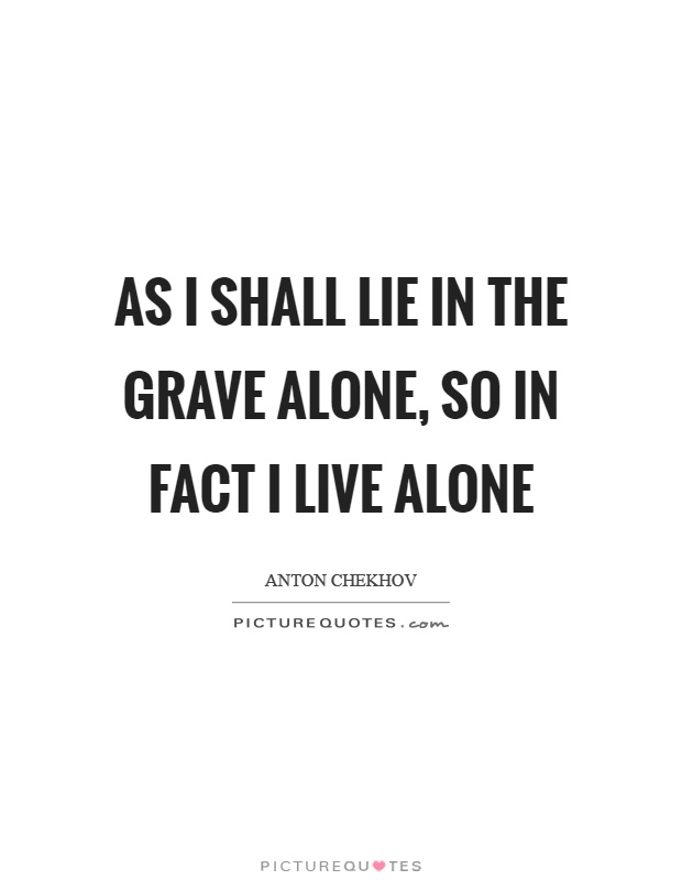 As I shall lie in the grave alone, so in fact I live alone Picture Quote #1