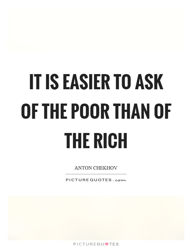 It is easier to ask of the poor than of the rich Picture Quote #1