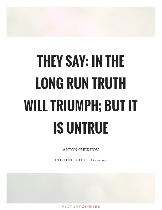 They say: In the long run truth will triumph; but it is untrue Picture Quote #1