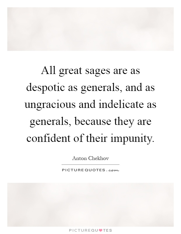 All great sages are as despotic as generals, and as ungracious and indelicate as generals, because they are confident of their impunity Picture Quote #1