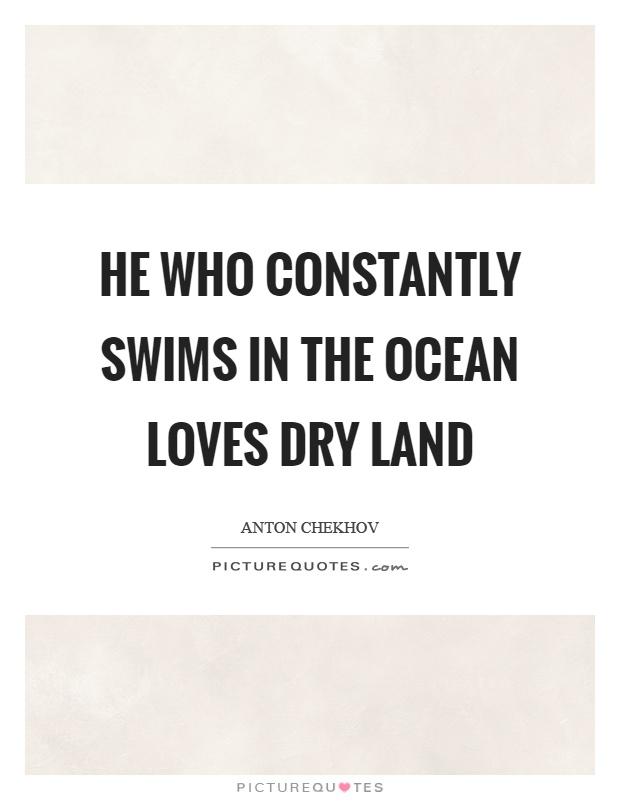 He who constantly swims in the ocean loves dry land Picture Quote #1