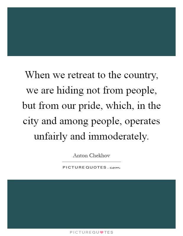 When we retreat to the country, we are hiding not from people, but from our pride, which, in the city and among people, operates unfairly and immoderately Picture Quote #1
