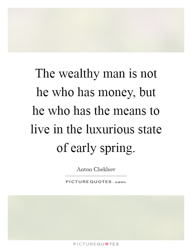 The wealthy man is not he who has money, but he who has the means to live in the luxurious state of early spring Picture Quote #1