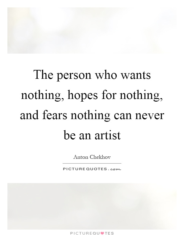 The person who wants nothing, hopes for nothing, and fears nothing can never be an artist Picture Quote #1