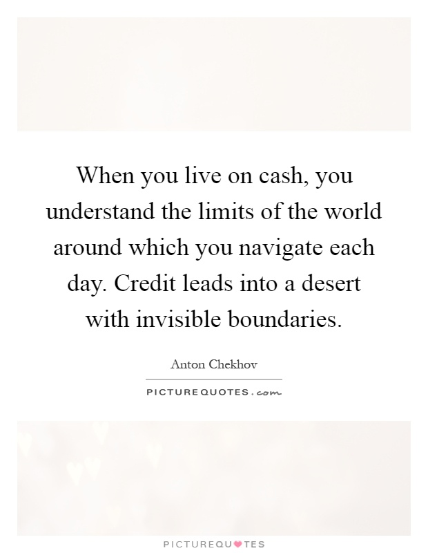 When you live on cash, you understand the limits of the world around which you navigate each day. Credit leads into a desert with invisible boundaries Picture Quote #1