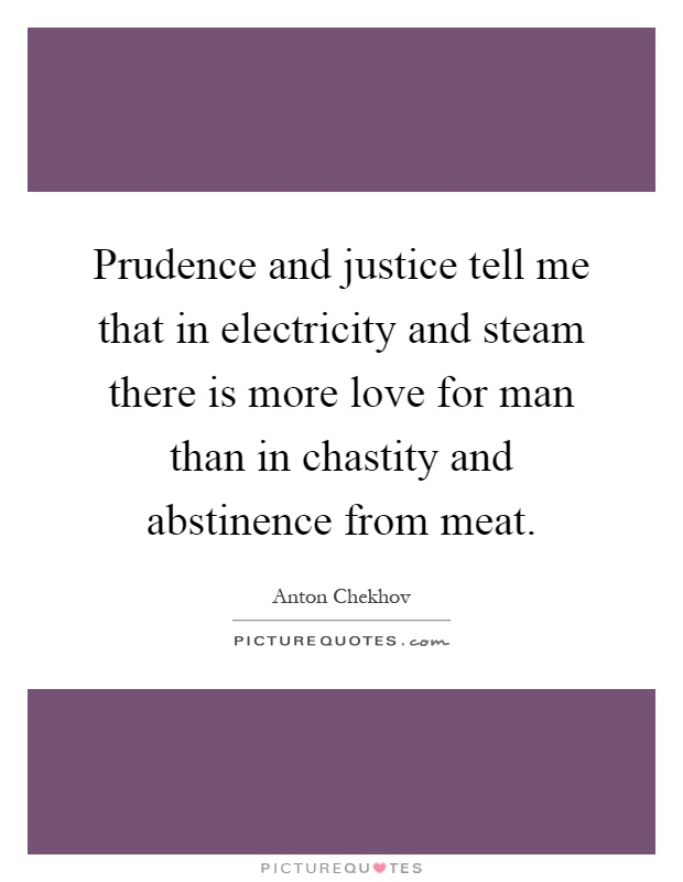 Prudence and justice tell me that in electricity and steam there is more love for man than in chastity and abstinence from meat Picture Quote #1