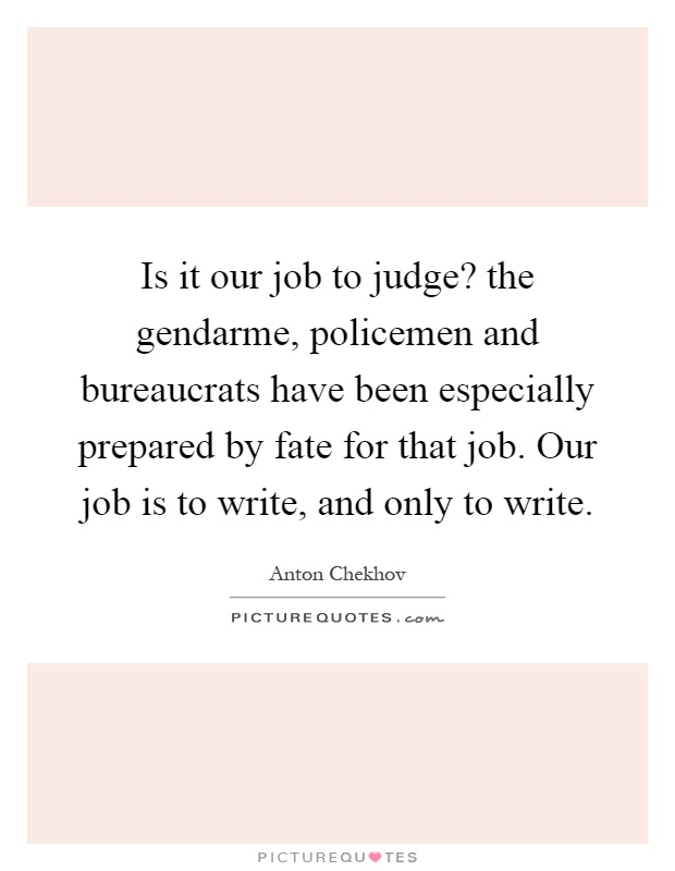 Is it our job to judge? the gendarme, policemen and bureaucrats have been especially prepared by fate for that job. Our job is to write, and only to write Picture Quote #1