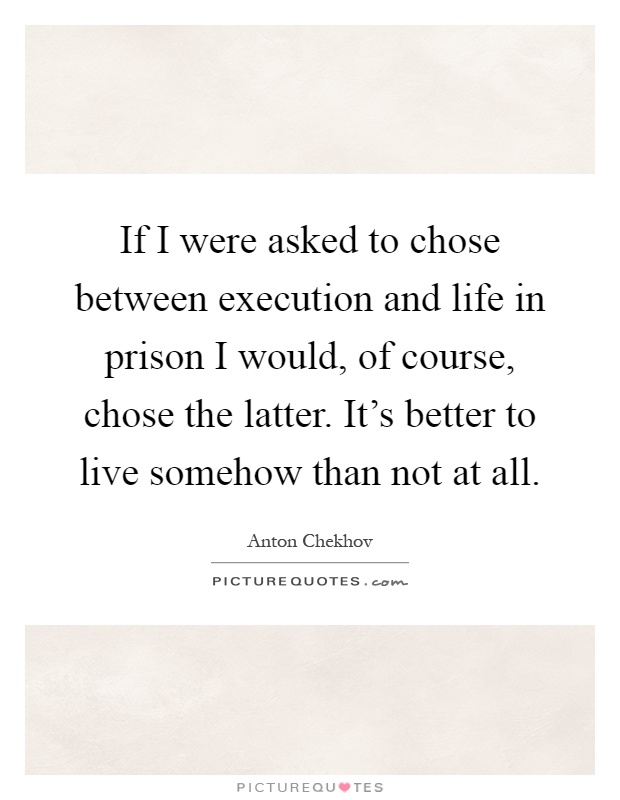 If I were asked to chose between execution and life in prison I would, of course, chose the latter. It's better to live somehow than not at all Picture Quote #1